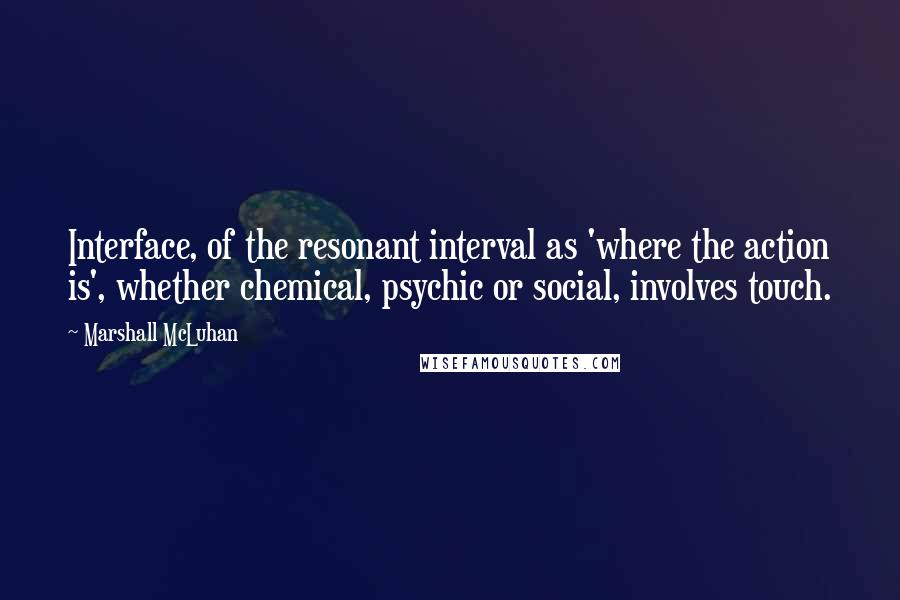 Marshall McLuhan quotes: Interface, of the resonant interval as 'where the action is', whether chemical, psychic or social, involves touch.