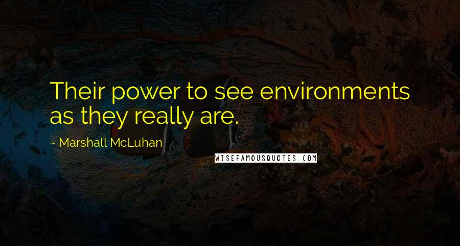 Marshall McLuhan quotes: Their power to see environments as they really are.
