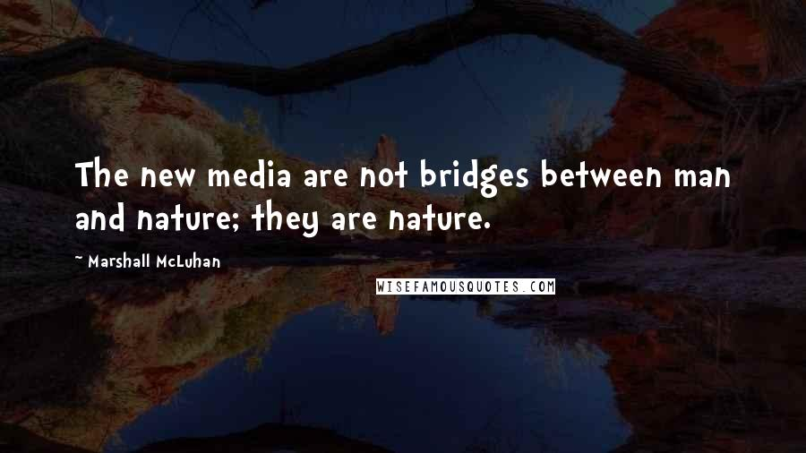 Marshall McLuhan quotes: The new media are not bridges between man and nature; they are nature.