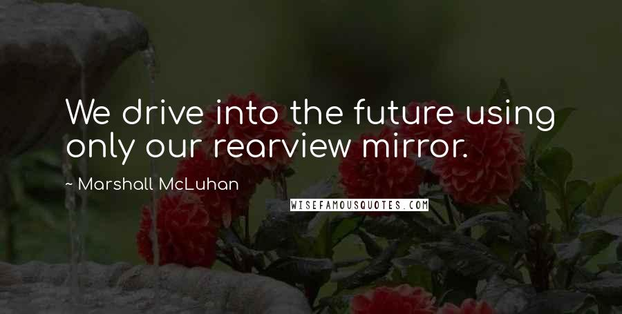 Marshall McLuhan quotes: We drive into the future using only our rearview mirror.