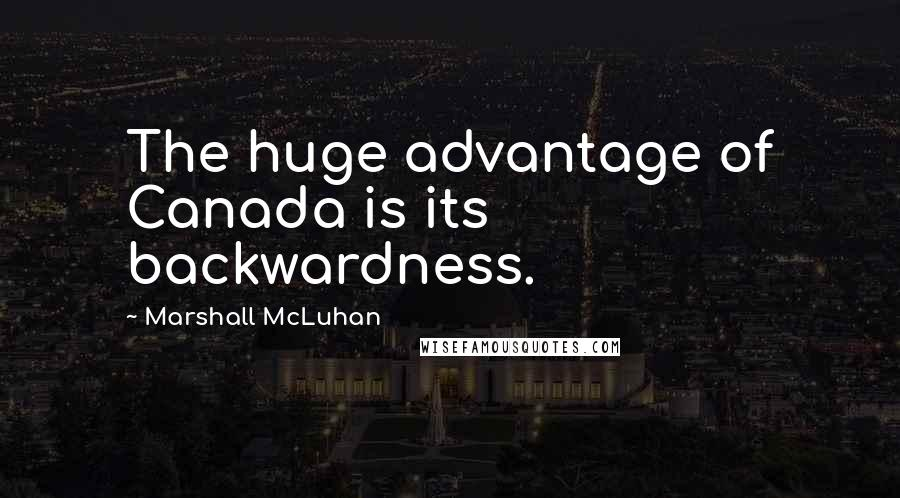 Marshall McLuhan quotes: The huge advantage of Canada is its backwardness.