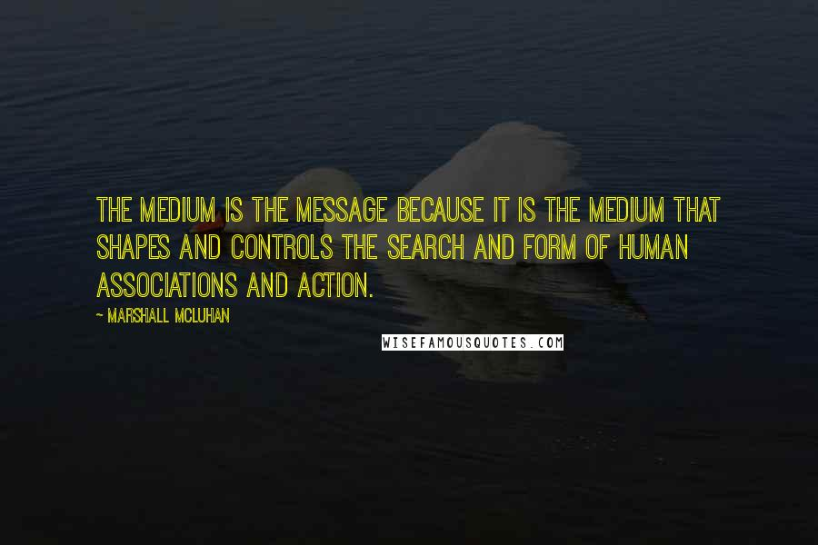 Marshall McLuhan quotes: The medium is the message because it is the medium that shapes and controls the search and form of human associations and action.
