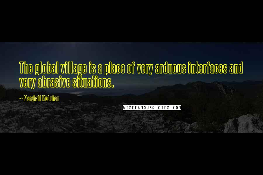 Marshall McLuhan quotes: The global village is a place of very arduous interfaces and very abrasive situations.