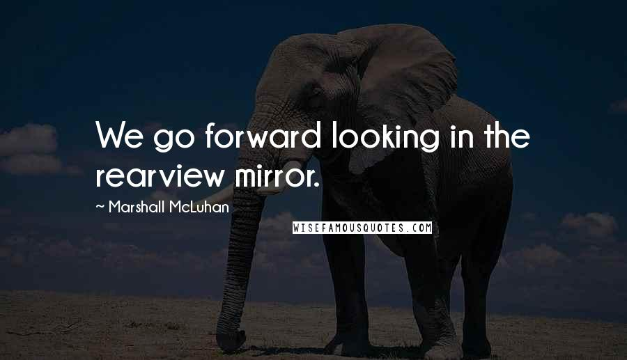 Marshall McLuhan quotes: We go forward looking in the rearview mirror.