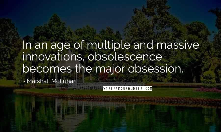 Marshall McLuhan quotes: In an age of multiple and massive innovations, obsolescence becomes the major obsession.