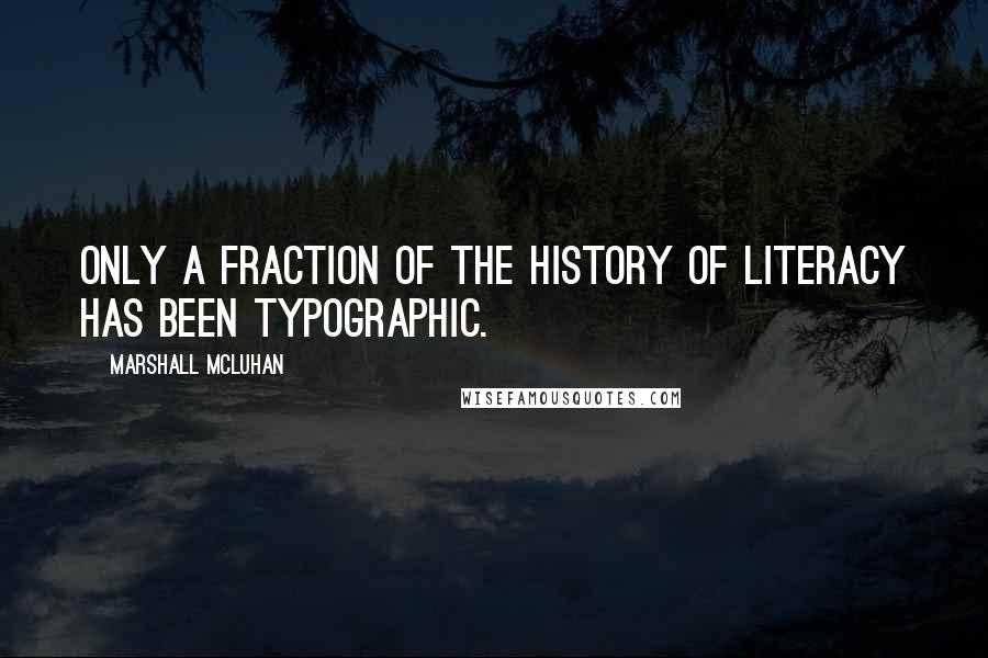 Marshall McLuhan quotes: Only a fraction of the history of literacy has been typographic.