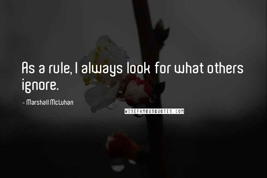 Marshall McLuhan quotes: As a rule, I always look for what others ignore.