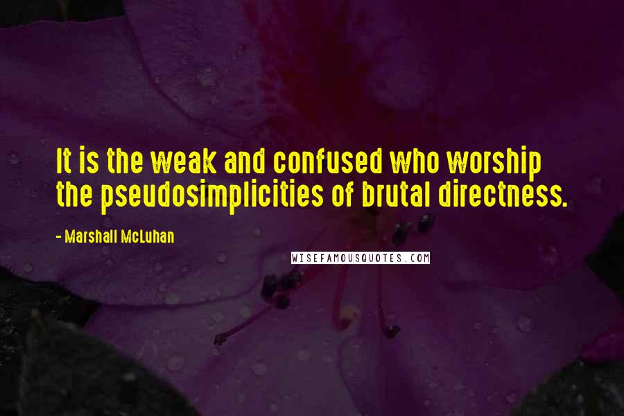 Marshall McLuhan quotes: It is the weak and confused who worship the pseudosimplicities of brutal directness.