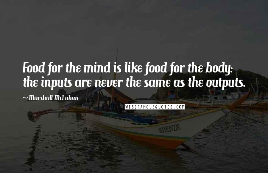 Marshall McLuhan quotes: Food for the mind is like food for the body: the inputs are never the same as the outputs.