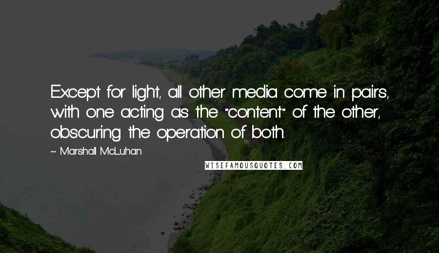 "Marshall McLuhan quotes: Except for light, all other media come in pairs, with one acting as the ""content"" of the other, obscuring the operation of both."