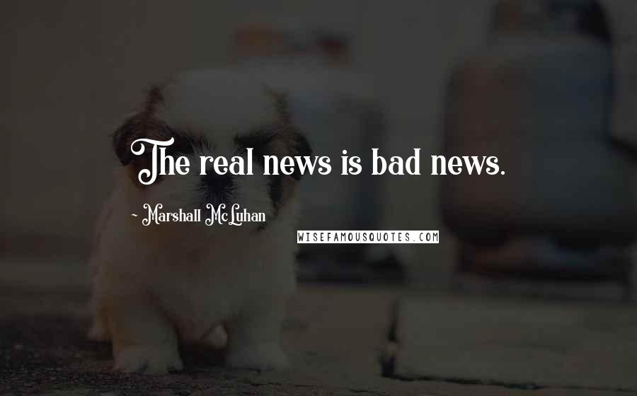 Marshall McLuhan quotes: The real news is bad news.