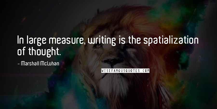 Marshall McLuhan quotes: In large measure, writing is the spatialization of thought.