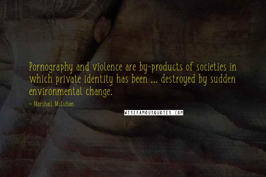 Marshall McLuhan quotes: Pornography and violence are by-products of societies in which private identity has been ... destroyed by sudden environmental change.
