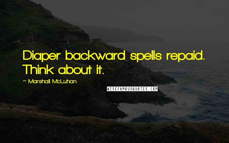 Marshall McLuhan quotes: Diaper backward spells repaid. Think about it.