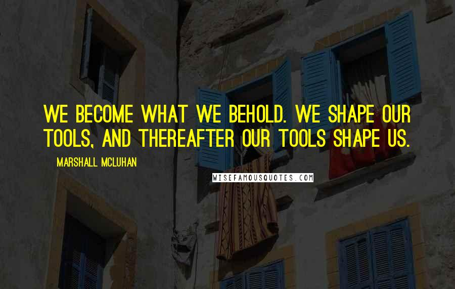 Marshall McLuhan quotes: We become what we behold. We shape our tools, and thereafter our tools shape us.