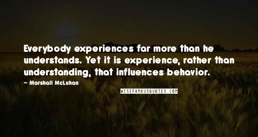 Marshall McLuhan quotes: Everybody experiences far more than he understands. Yet it is experience, rather than understanding, that influences behavior.