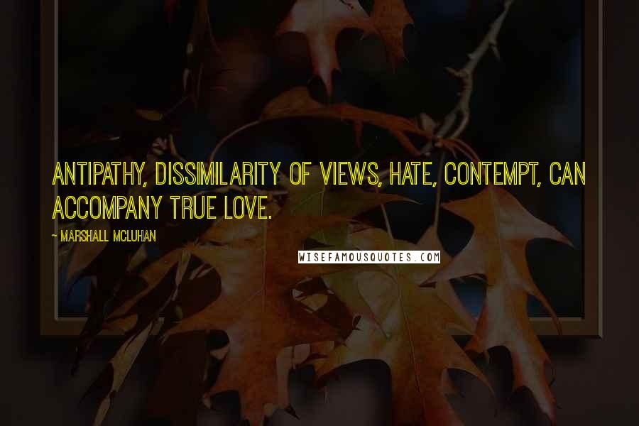 Marshall McLuhan quotes: Antipathy, dissimilarity of views, hate, contempt, can accompany true love.