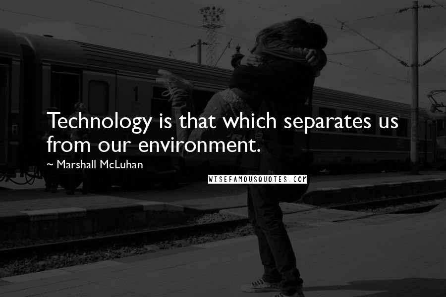 Marshall McLuhan quotes: Technology is that which separates us from our environment.