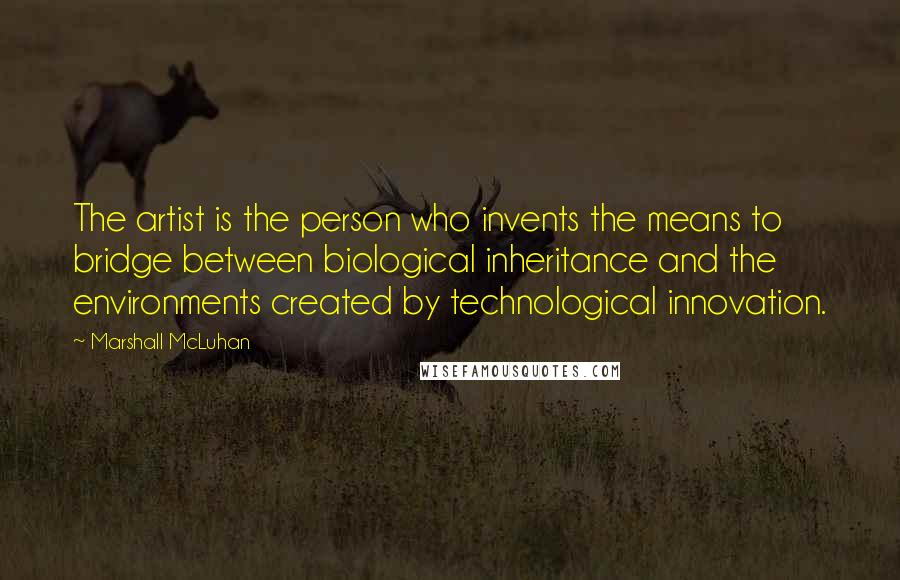 Marshall McLuhan quotes: The artist is the person who invents the means to bridge between biological inheritance and the environments created by technological innovation.