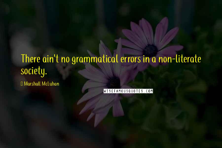 Marshall McLuhan quotes: There ain't no grammatical errors in a non-literate society.