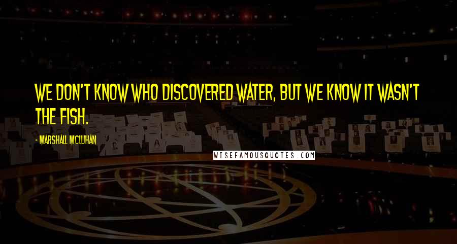 Marshall McLuhan quotes: We don't know who discovered water, but we know it wasn't the fish.