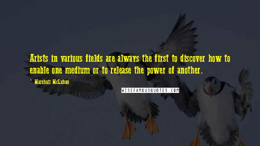 Marshall McLuhan quotes: Arists in various fields are always the first to discover how to enable one medium or to release the power of another.