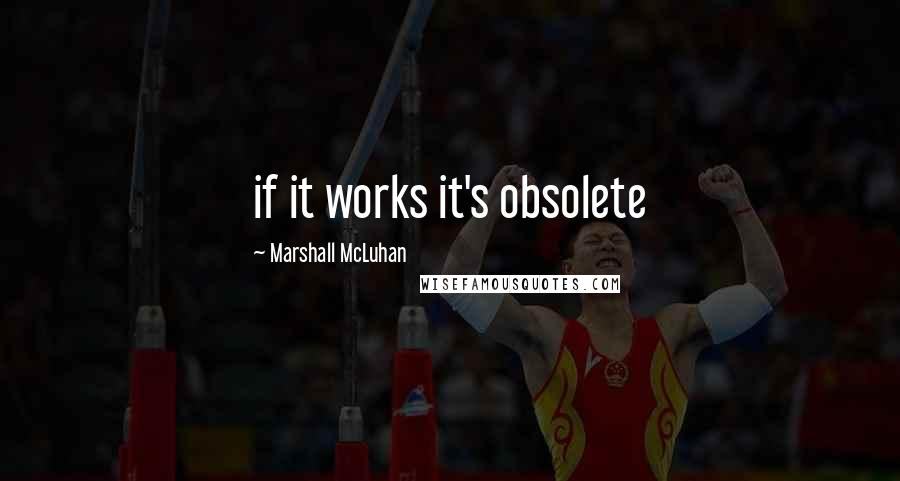 Marshall McLuhan quotes: if it works it's obsolete