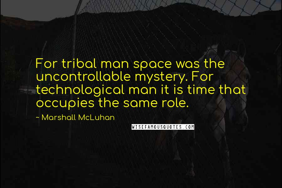 Marshall McLuhan quotes: For tribal man space was the uncontrollable mystery. For technological man it is time that occupies the same role.
