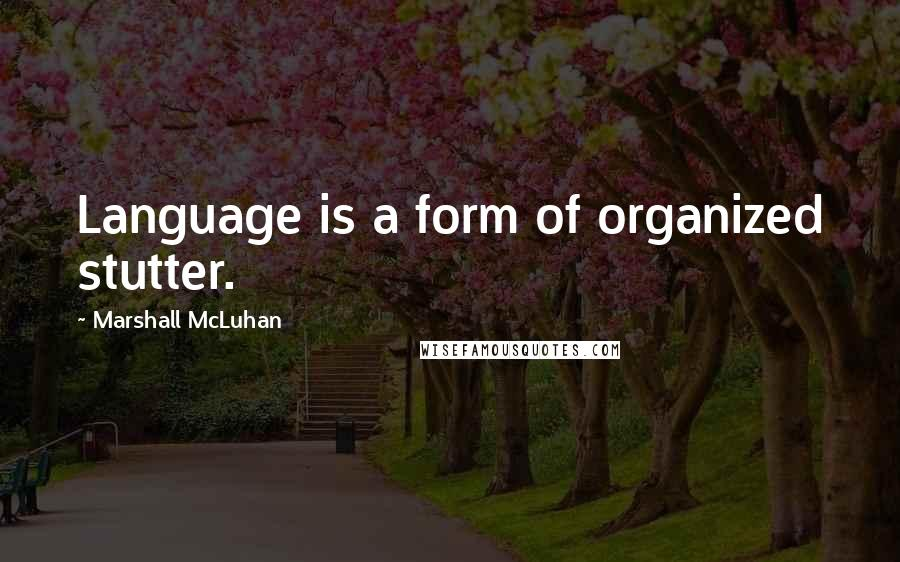 Marshall McLuhan quotes: Language is a form of organized stutter.
