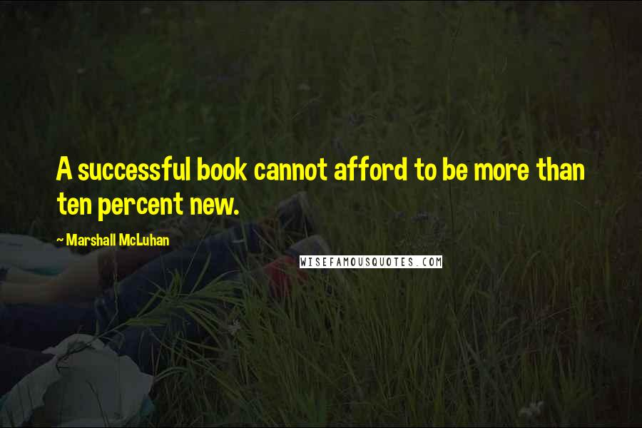 Marshall McLuhan quotes: A successful book cannot afford to be more than ten percent new.