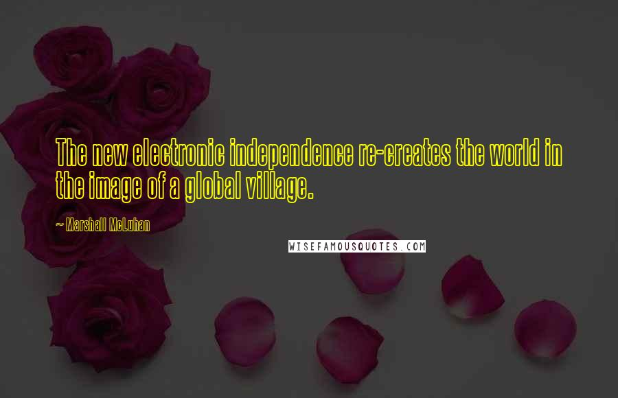 Marshall McLuhan quotes: The new electronic independence re-creates the world in the image of a global village.