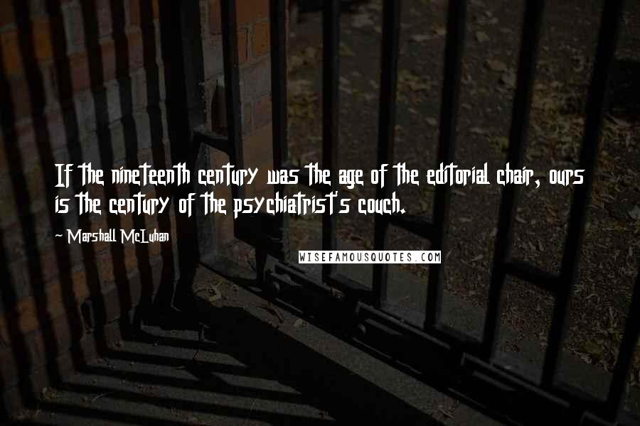 Marshall McLuhan quotes: If the nineteenth century was the age of the editorial chair, ours is the century of the psychiatrist's couch.