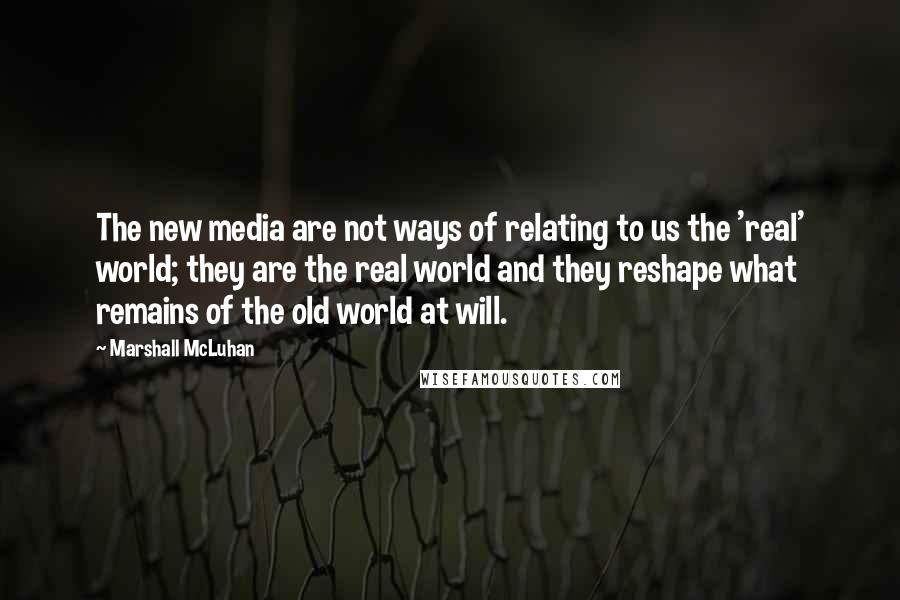 Marshall McLuhan quotes: The new media are not ways of relating to us the 'real' world; they are the real world and they reshape what remains of the old world at will.
