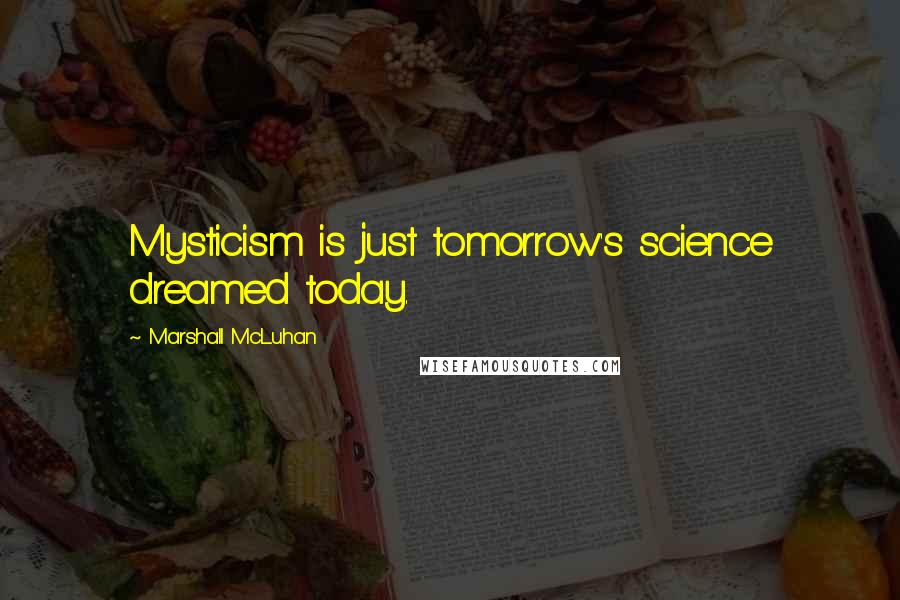 Marshall McLuhan quotes: Mysticism is just tomorrow's science dreamed today.