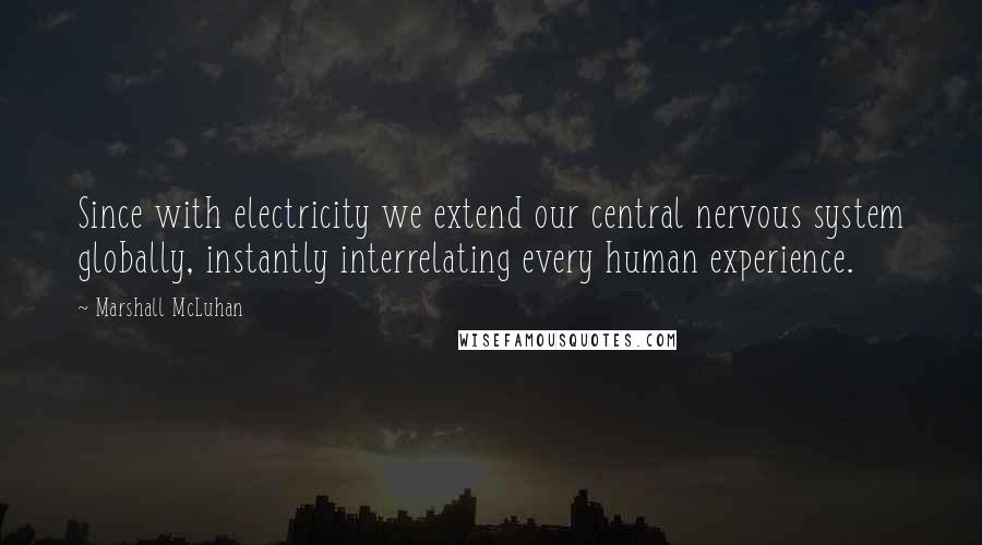 Marshall McLuhan quotes: Since with electricity we extend our central nervous system globally, instantly interrelating every human experience.