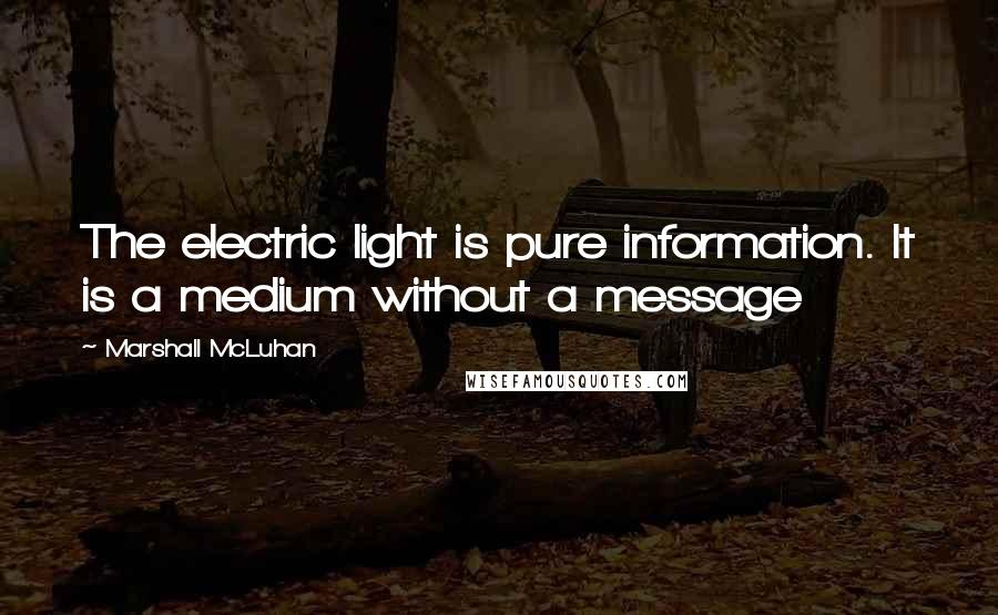 Marshall McLuhan quotes: The electric light is pure information. It is a medium without a message