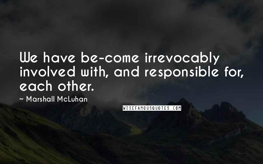 Marshall McLuhan quotes: We have be-come irrevocably involved with, and responsible for, each other.