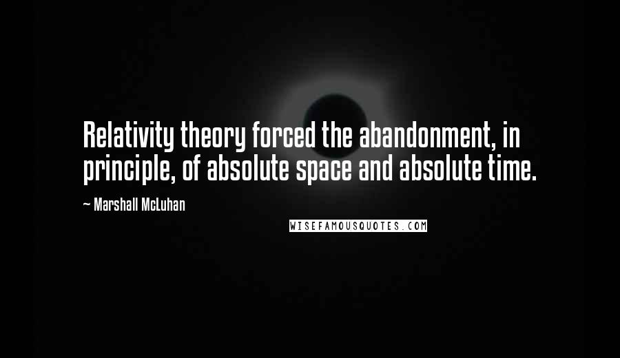 Marshall McLuhan quotes: Relativity theory forced the abandonment, in principle, of absolute space and absolute time.