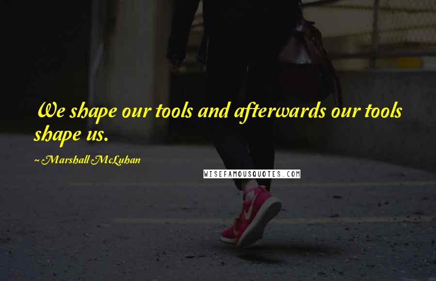 Marshall McLuhan quotes: We shape our tools and afterwards our tools shape us.