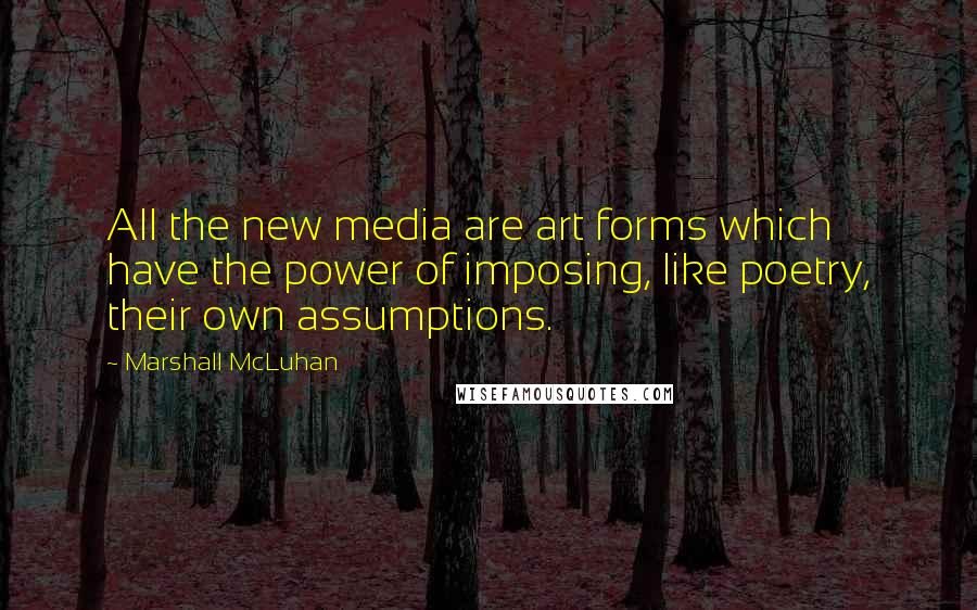 Marshall McLuhan quotes: All the new media are art forms which have the power of imposing, like poetry, their own assumptions.