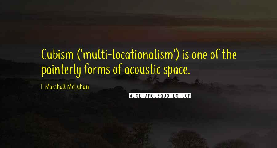 Marshall McLuhan quotes: Cubism ('multi-locationalism') is one of the painterly forms of acoustic space.