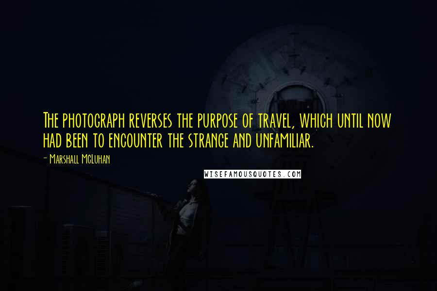 Marshall McLuhan quotes: The photograph reverses the purpose of travel, which until now had been to encounter the strange and unfamiliar.