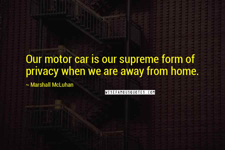 Marshall McLuhan quotes: Our motor car is our supreme form of privacy when we are away from home.