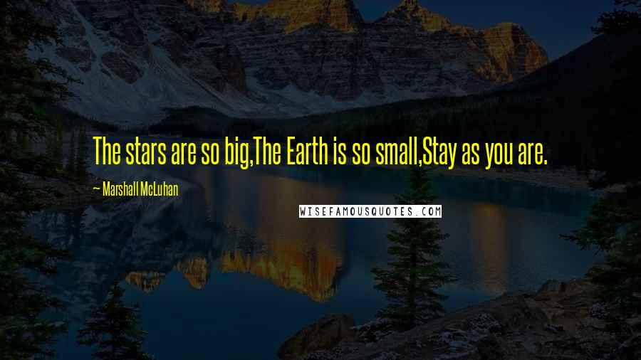 Marshall McLuhan quotes: The stars are so big,The Earth is so small,Stay as you are.
