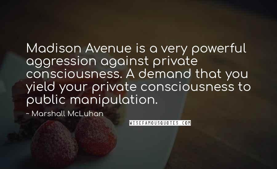 Marshall McLuhan quotes: Madison Avenue is a very powerful aggression against private consciousness. A demand that you yield your private consciousness to public manipulation.