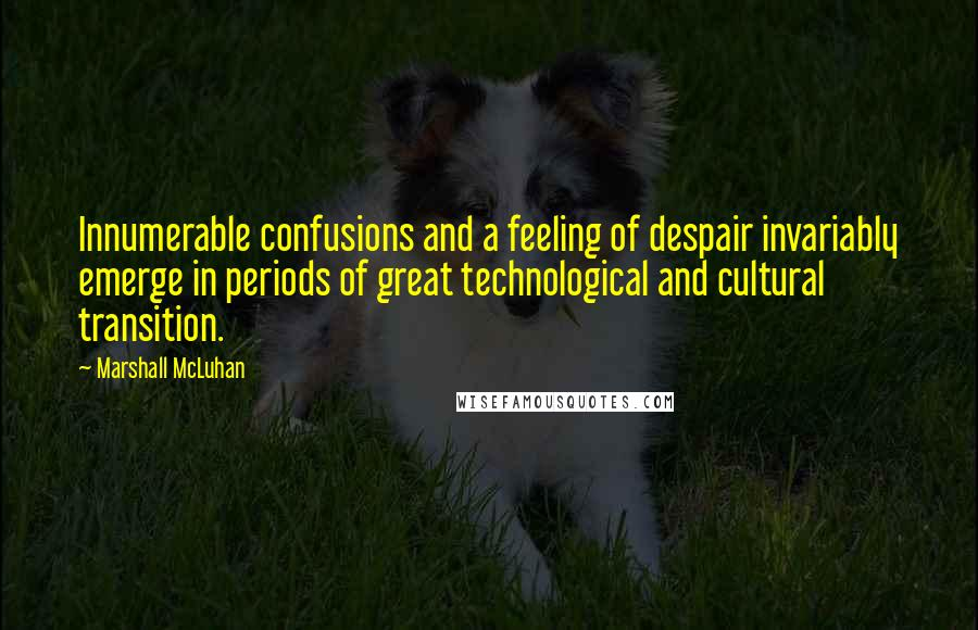Marshall McLuhan quotes: Innumerable confusions and a feeling of despair invariably emerge in periods of great technological and cultural transition.