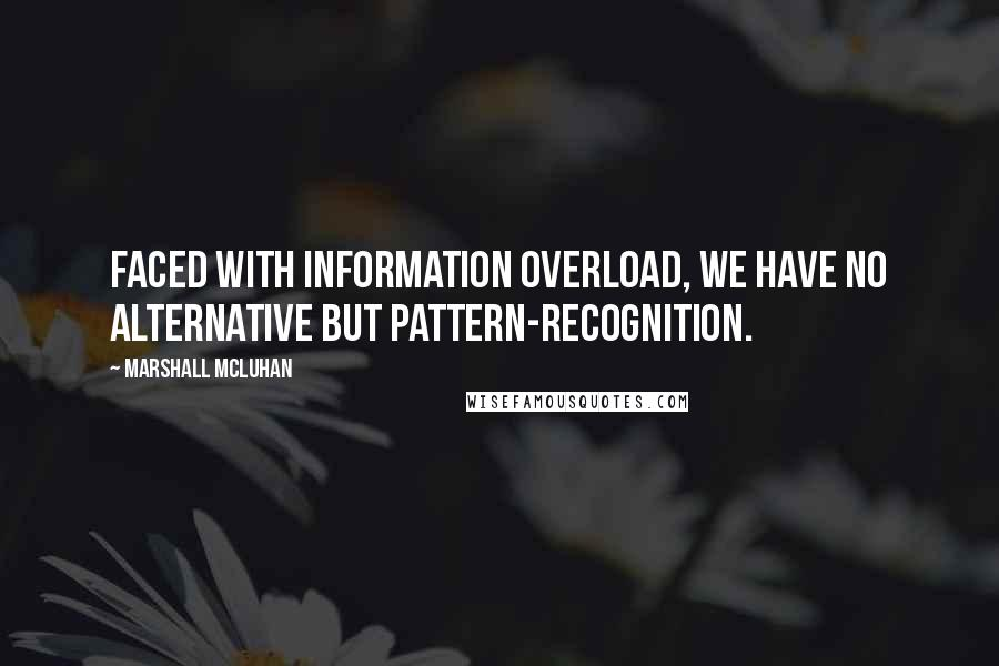 Marshall McLuhan quotes: Faced with information overload, we have no alternative but pattern-recognition.