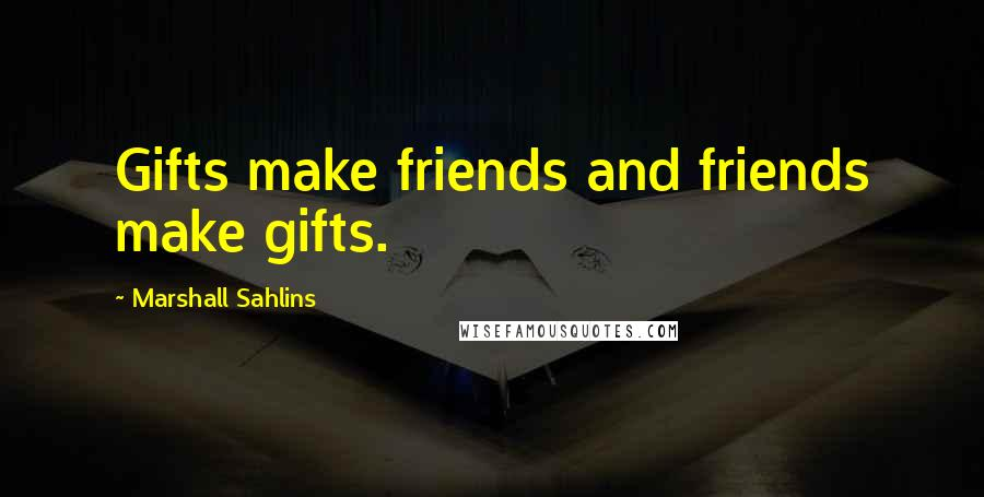Marshall Sahlins quotes: Gifts make friends and friends make gifts.