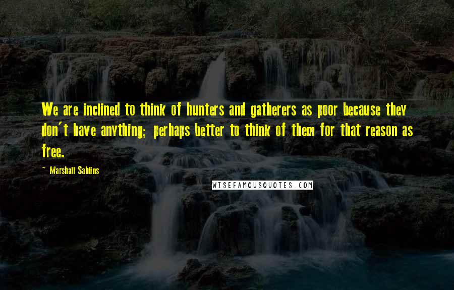 Marshall Sahlins quotes: We are inclined to think of hunters and gatherers as poor because they don't have anything; perhaps better to think of them for that reason as free.