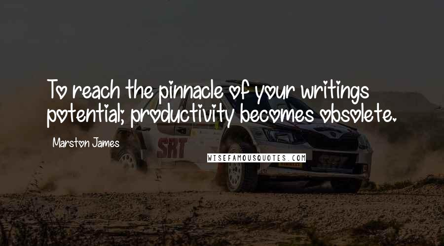 Marston James quotes: To reach the pinnacle of your writings potential; productivity becomes obsolete.
